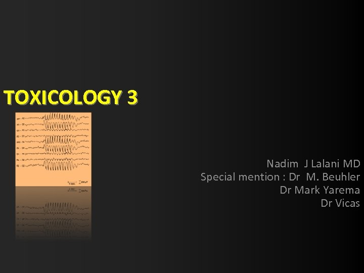 TOXICOLOGY 3 Nadim J Lalani MD Special mention : Dr M. Beuhler Dr Mark