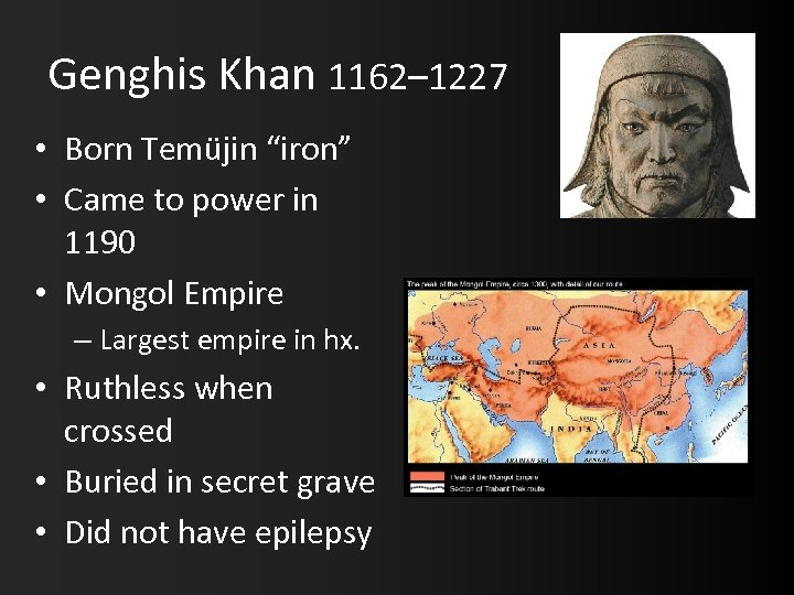 "Genghis Khan 1162– 1227 • Born Temüjin ""iron"" • Came to power in 1190"