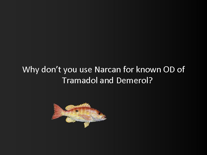 Why don't you use Narcan for known OD of Tramadol and Demerol?