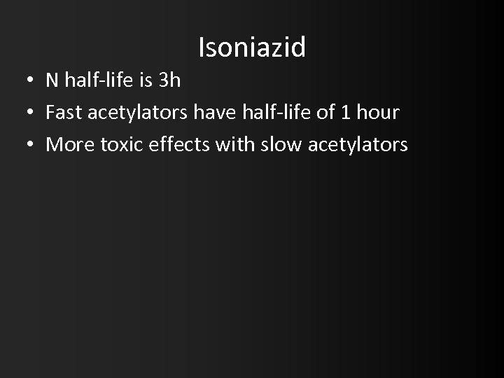 Isoniazid • N half-life is 3 h • Fast acetylators have half-life of 1