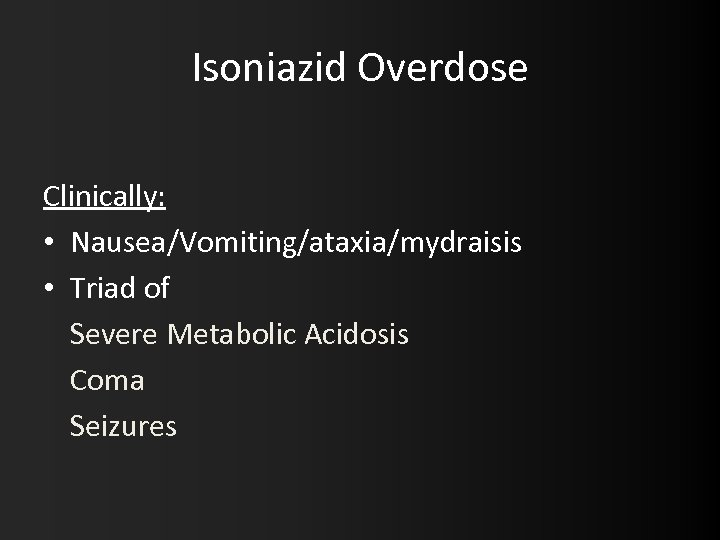 Isoniazid Overdose Clinically: • Nausea/Vomiting/ataxia/mydraisis • Triad of Severe Metabolic Acidosis Coma Seizures