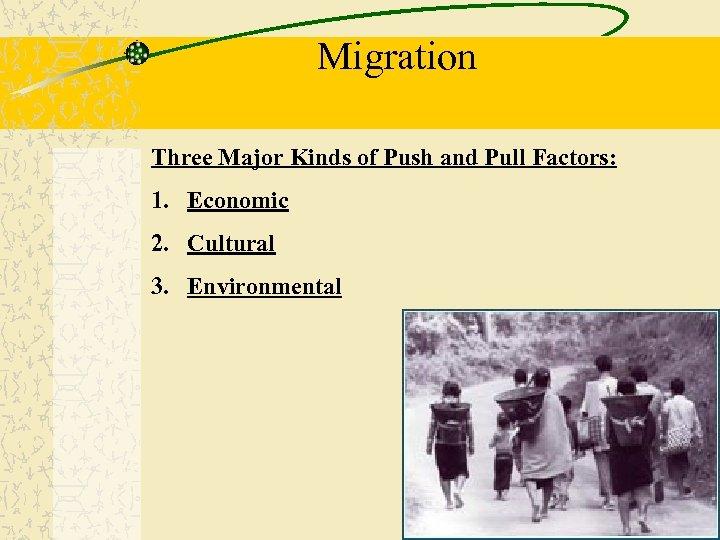 Migration Three Major Kinds of Push and Pull Factors: 1. Economic 2. Cultural 3.