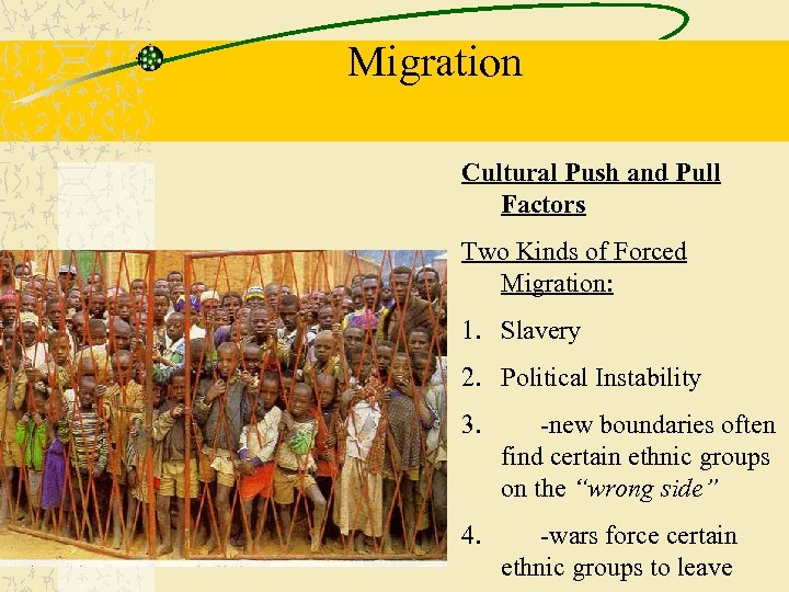 Migration Cultural Push and Pull Factors Two Kinds of Forced Migration: 1. Slavery 2.
