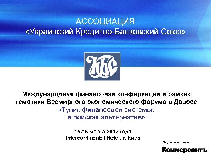 АССОЦИАЦИЯ «Украинский Кредитно-Банковский Союз» Международная финансовая конференция в рамках тематики Всемирного экономического форума в