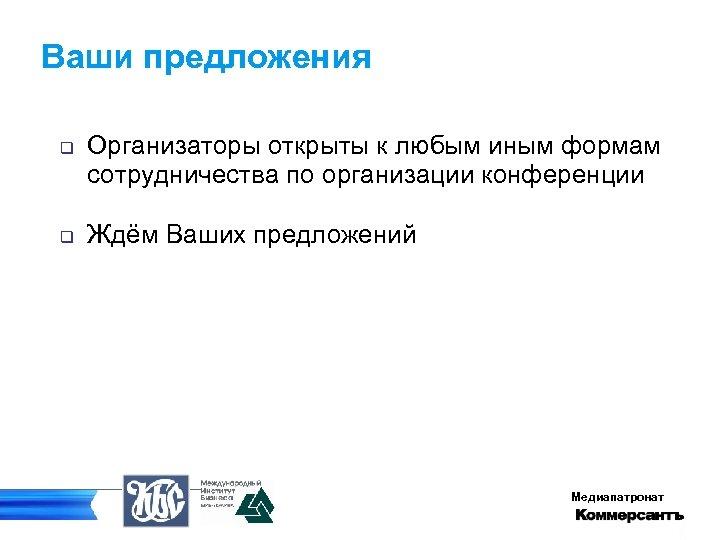 Ваши предложения q q Организаторы открыты к любым иным формам сотрудничества по организации конференции