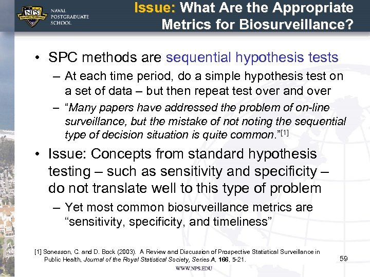 Issue: What Are the Appropriate Metrics for Biosurveillance? • SPC methods are sequential hypothesis