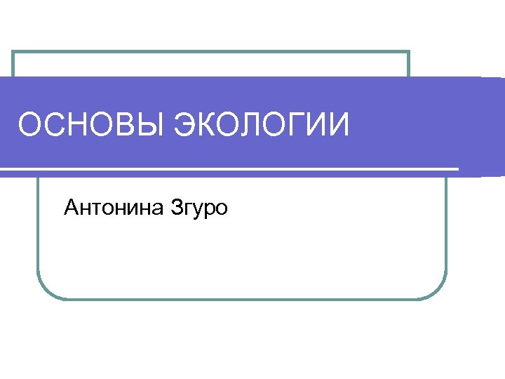 ОСНОВЫ ЭКОЛОГИИ Антонина Згуро