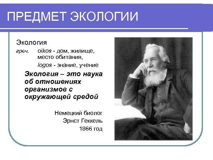 ПРЕДМЕТ ЭКОЛОГИИ Экология греч. oikos - дом, жилище, место обитания, logos - знание, учение