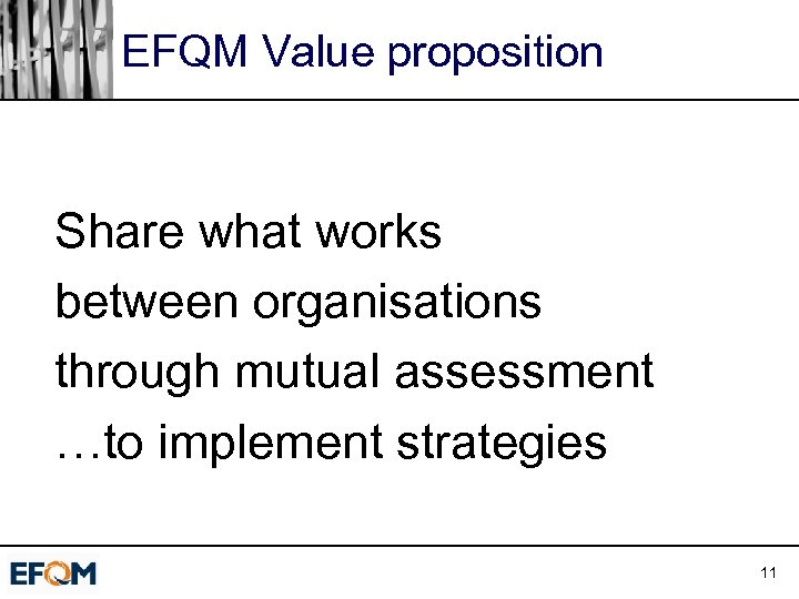 EFQM Value proposition Share what works between organisations through mutual assessment …to implement strategies