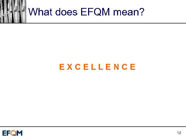 What does EFQM mean? EXCELLENCE 12