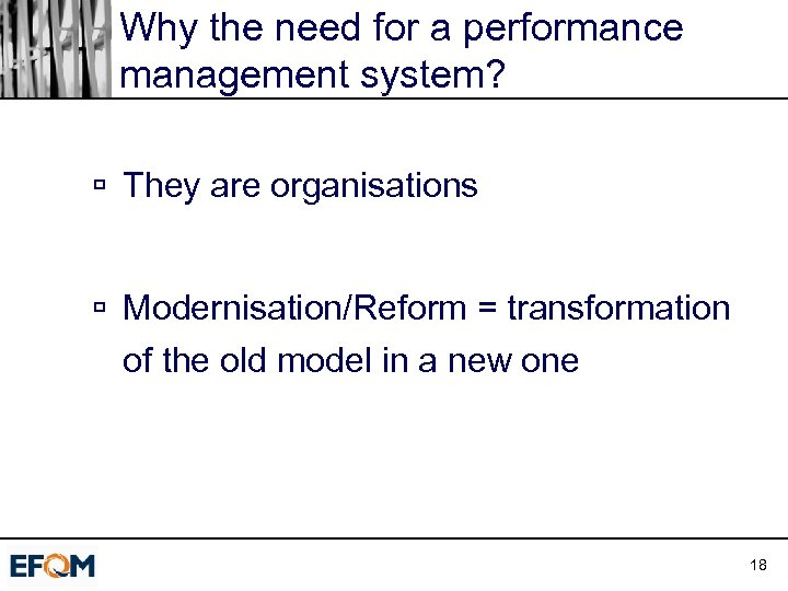 Why the need for a performance management system? ú They are organisations ú Modernisation/Reform