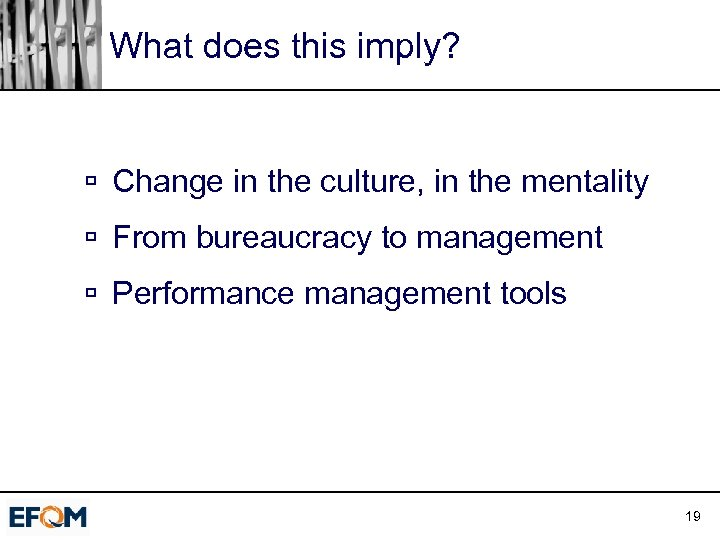 What does this imply? ú Change in the culture, in the mentality ú From