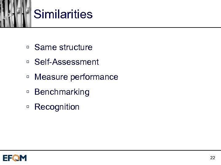 Similarities ú Same structure ú Self-Assessment ú Measure performance ú Benchmarking ú Recognition 22