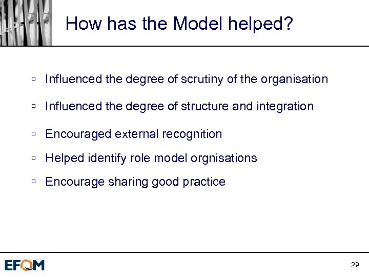 How has the Model helped? ú Influenced the degree of scrutiny of the organisation
