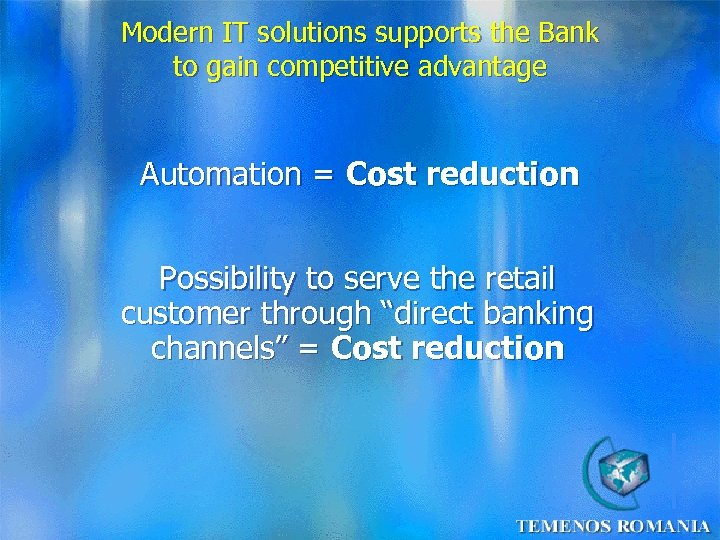 Modern IT solutions supports the Bank to gain competitive advantage Automation = Cost reduction