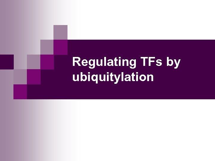 Regulating TFs by ubiquitylation