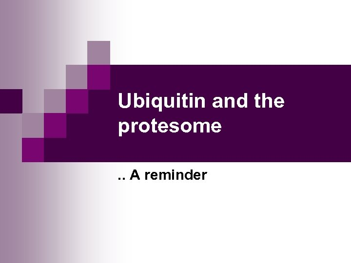 Ubiquitin and the protesome. . A reminder