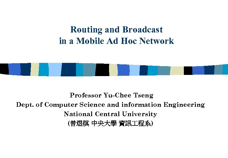 Routing and Broadcast in a Mobile Ad Hoc Network Professor Yu-Chee Tseng Dept. of