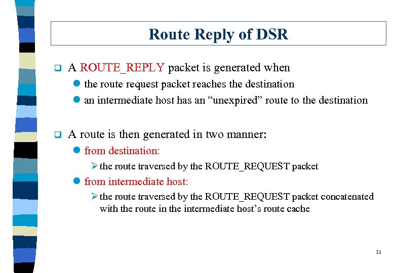 Route Reply of DSR q A ROUTE_REPLY packet is generated when l the route