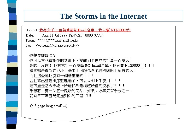 The Storms in the Internet Subject: 我有六千一百萬筆最新Email名單,我只賣 NT$3000元! Date: Sun, 11 Jul 1999 18: