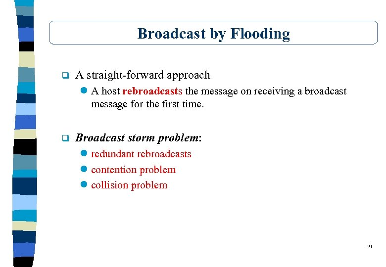 Broadcast by Flooding q A straight-forward approach l A host rebroadcasts the message on