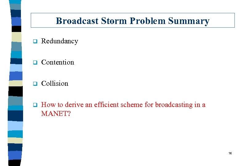 Broadcast Storm Problem Summary q Redundancy q Contention q Collision q How to derive