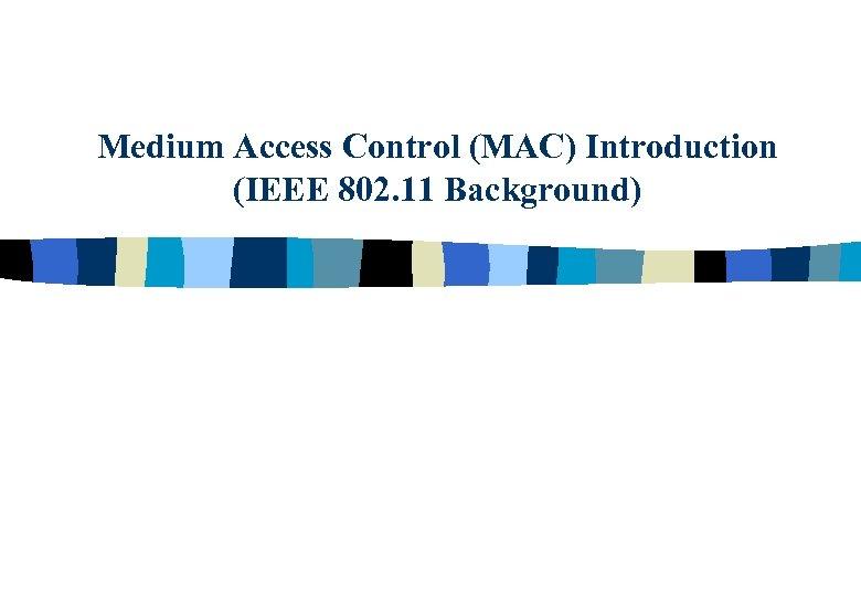 Medium Access Control (MAC) Introduction (IEEE 802. 11 Background)