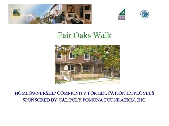 Fair Oaks Walk HOMEOWNERSHIP COMMUNITY FOR EDUCATION EMPLOYEES SPONSORED BY CAL POLY POMONA FOUNDATION,