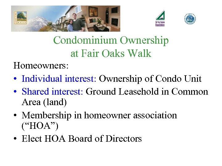 Condominium Ownership at Fair Oaks Walk Homeowners: • Individual interest: Ownership of Condo Unit