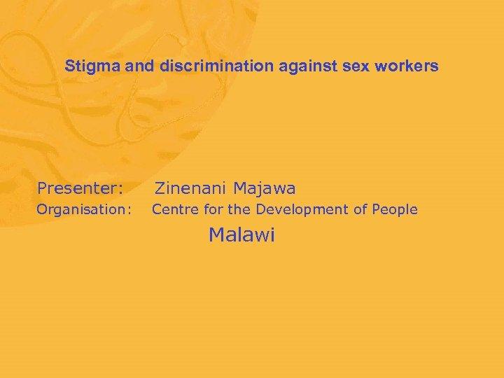 Stigma and discrimination against sex workers Presenter: Zinenani Majawa Organisation: Centre for the Development