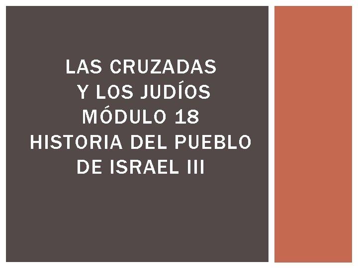 LAS CRUZADAS Y LOS JUDÍOS MÓDULO 18 HISTORIA DEL PUEBLO DE ISRAEL III
