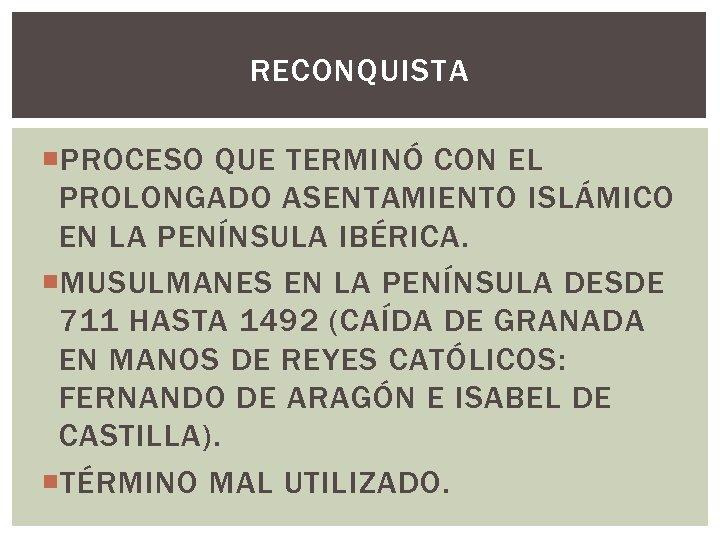 RECONQUISTA PROCESO QUE TERMINÓ CON EL PROLONGADO ASENTAMIENTO ISLÁMICO EN LA PENÍNSULA IBÉRICA. MUSULMANES
