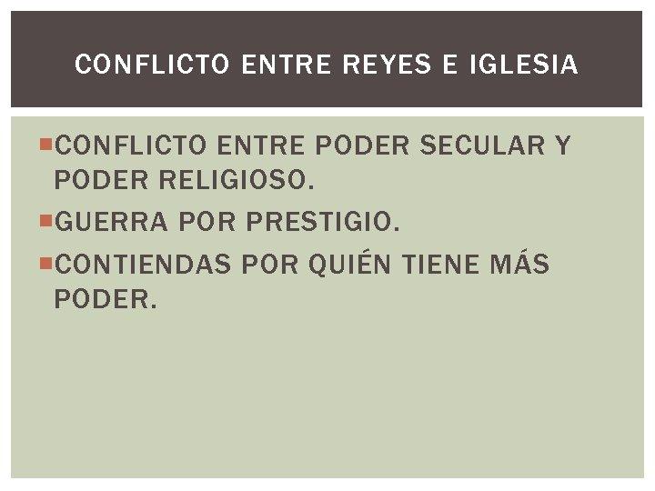 CONFLICTO ENTRE REYES E IGLESIA CONFLICTO ENTRE PODER SECULAR Y PODER RELIGIOSO. GUERRA POR