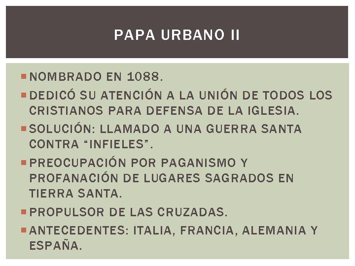 PAPA URBANO II NOMBRADO EN 1088. DEDICÓ SU ATENCIÓN A LA UNIÓN DE TODOS