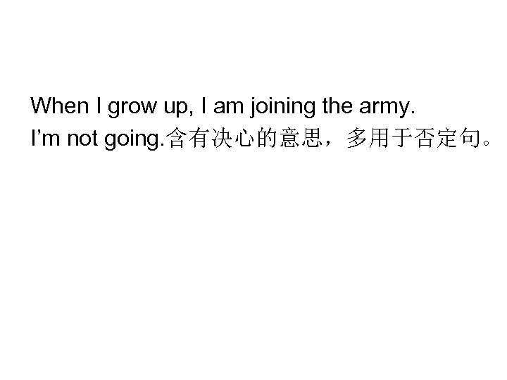 When I grow up, I am joining the army. I'm not going. 含有决心的意思,多用于否定句。