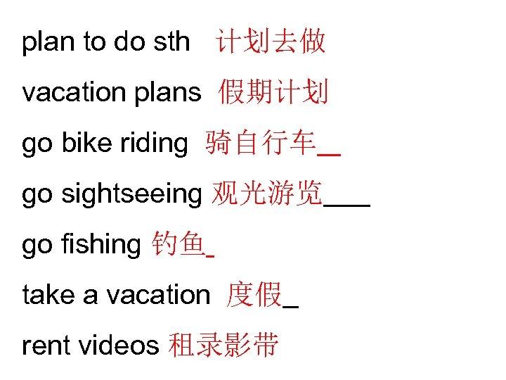 plan to do sth 计划去做 vacation plans 假期计划 go bike riding 骑自行车 go sightseeing