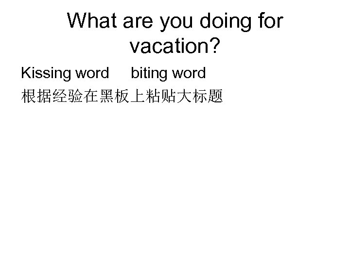 What are you doing for vacation? Kissing word biting word 根据经验在黑板上粘贴大标题
