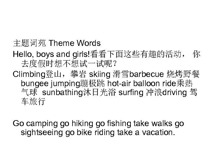 主题词苑 Theme Words Hello, boys and girls!看看下面这些有趣的活动, 你 去度假时想不想试一试呢? Climbing登山,攀岩 skiing 滑雪barbecue 烧烤野餐 bungee