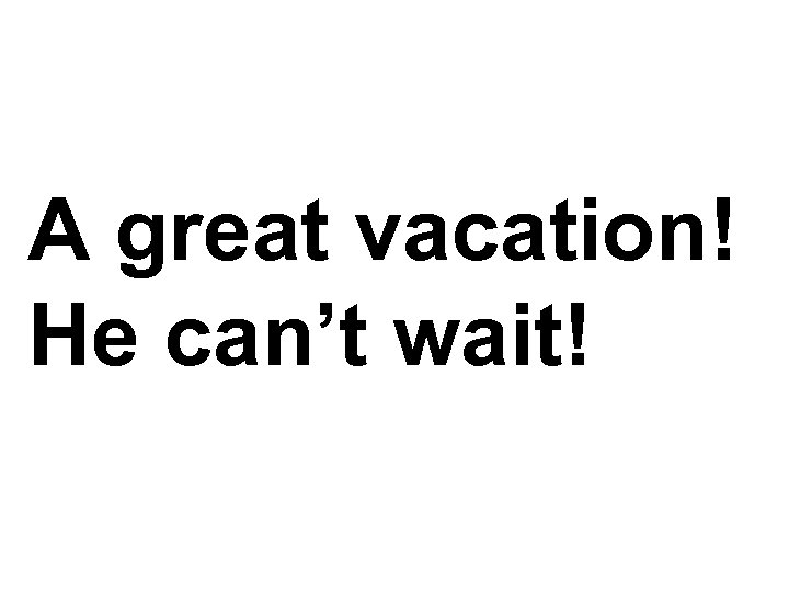 A great vacation! He can't wait!