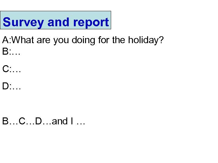 Survey and report A: What are you doing for the holiday? B: … C: