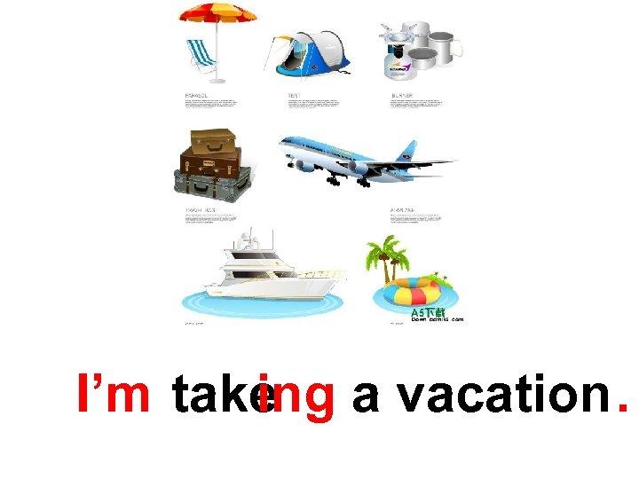I'm take a vacation. ing