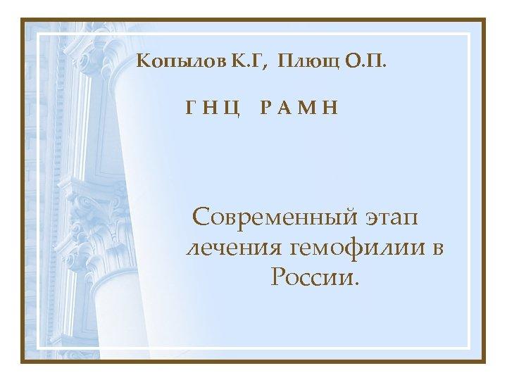 Копылов К. Г, Плющ О. П. ГНЦ РАМН Современный этап лечения гемофилии в России.