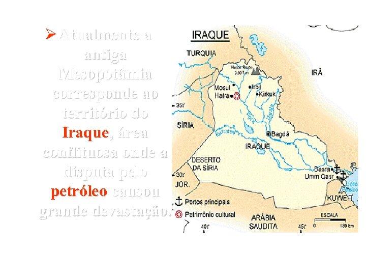 Ø Atualmente a antiga Mesopotâmia corresponde ao território do Iraque, área conflituosa onde a