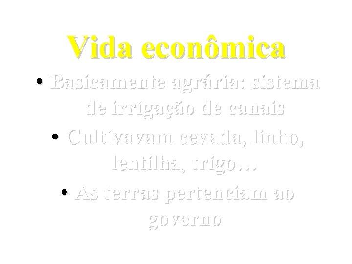 Vida econômica • Basicamente agrária: sistema de irrigação de canais • Cultivavam cevada, linho,