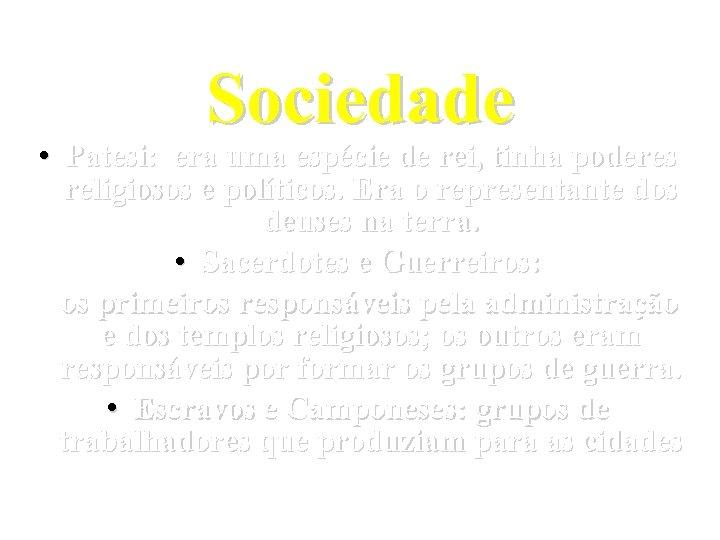 Sociedade • Patesi: era uma espécie de rei, tinha poderes religiosos e políticos. Era