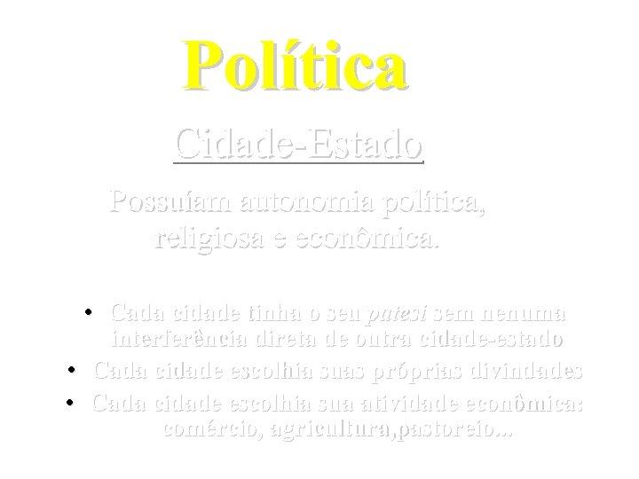 Política Cidade-Estado Possuíam autonomia política, religiosa e econômica. • Cada cidade tinha o seu