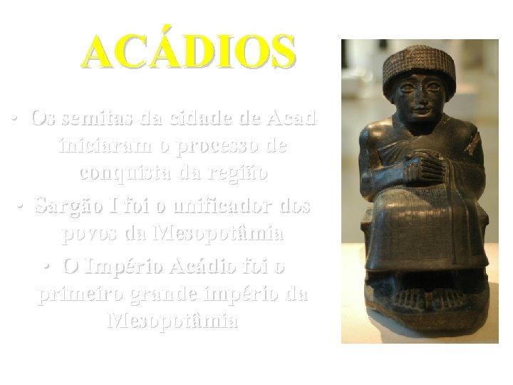 ACÁDIOS • Os semitas da cidade de Acad iniciaram o processo de conquista da