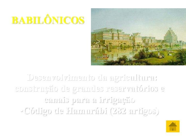 BABILÔNICOS • Desenvolvimento da agricultura: construção de grandes reservatórios e canais para a irrigação