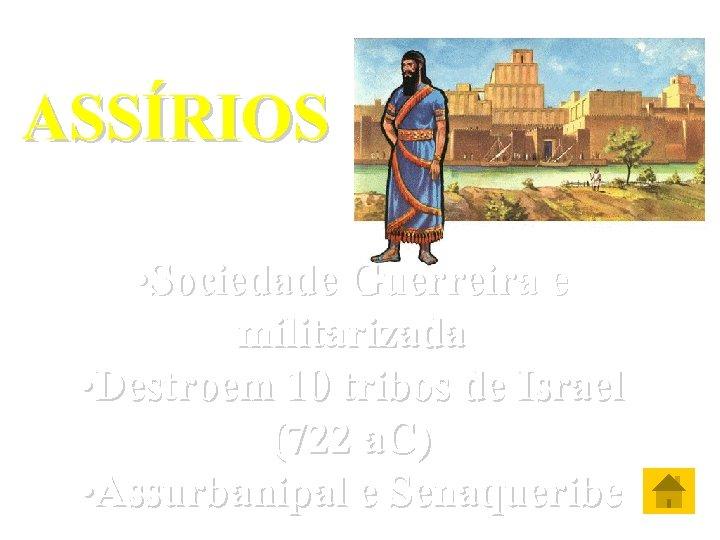 ASSÍRIOS • Sociedade Guerreira e militarizada • Destroem 10 tribos de Israel (722 a.