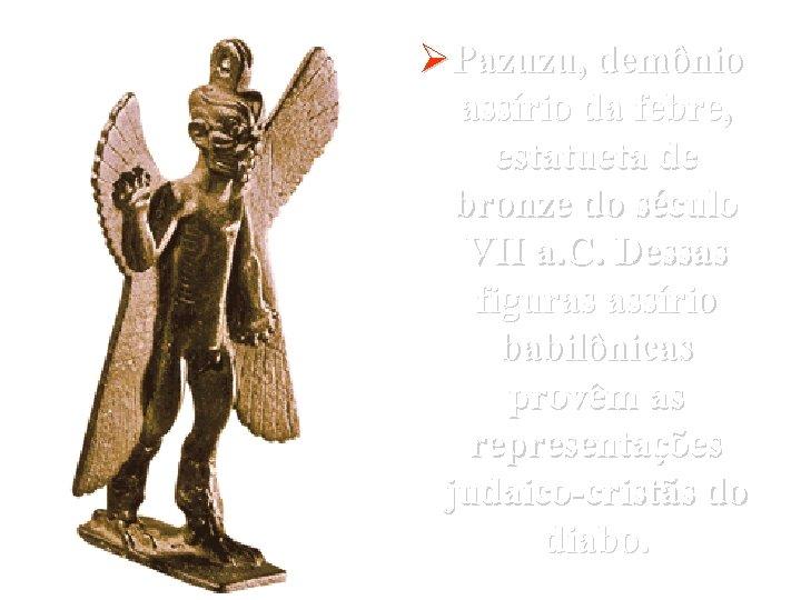 ØPazuzu, demônio assírio da febre, estatueta de bronze do século VII a. C. Dessas